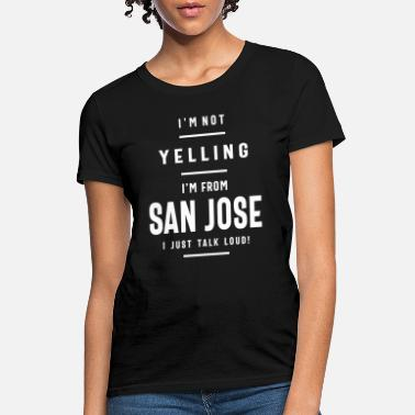 I'm Not Yelling! I'm From San Jose I Just Talk - Women's T-Shirt