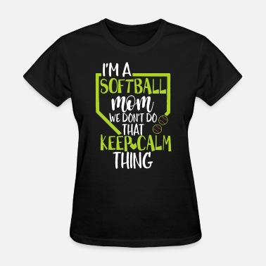 I Dont Do The Keep Calm Thing I am a softball mom we dont do that keep calm thin - Women's T-Shirt