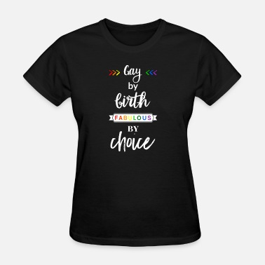 Fabulously Gay Gay by Birth - Fabulous by choice LGBT Gay Pride - Women's T-Shirt