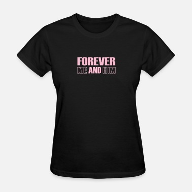 Forever Me And Him Forever Me And Him - Women's T-Shirt