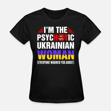 Ukrainian Girlfriend Im The Psychotic Ukrainian Woman - Women's T-Shirt