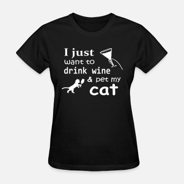 I Just Want To Drink Wine And Pet My Cat I just want to drink wine amp pet my cat - Women's T-Shirt