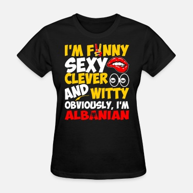 Im To Sexy Im Funny Sexy Clever And Witty Im Albanian - Women's T-Shirt