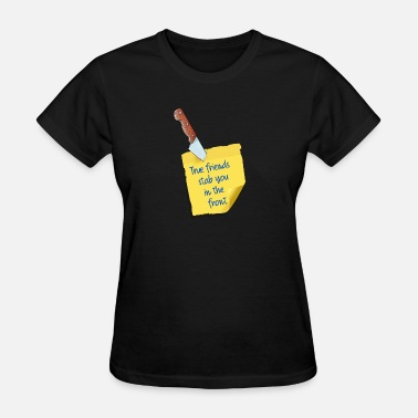 Stabs True friends stab you in the front - Women's T-Shirt