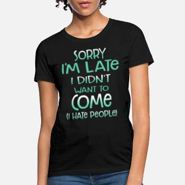sorry i am late i did not want to come i hate peop - Women's T-Shirt