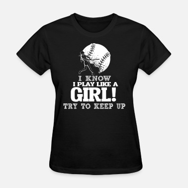 I Play Softball I Know I Play Softball Like A Girl Try To Keep Up. - Women's T-Shirt