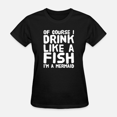 I Drink Like A Fish of course i drink like a fish i'm a mermaid - Women's T-Shirt