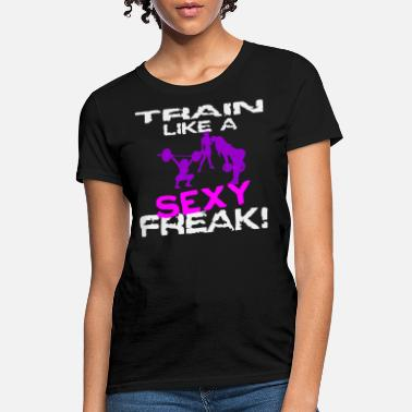 Sexy Freak Her Train Like A Sexy Freak 6 - Women's T-Shirt