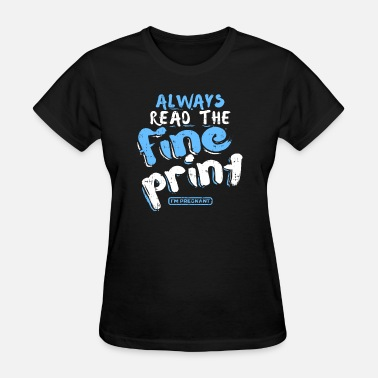 Always Read The Fine Print Always Read The fine print im Pregnant PREGNANCY - Women's T-Shirt