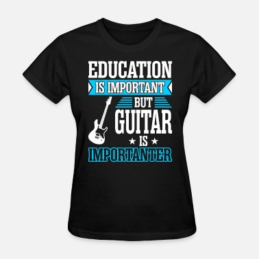 Guitar Is Importanter Education Is Important But Guitar Is Importanter - Women's T-Shirt