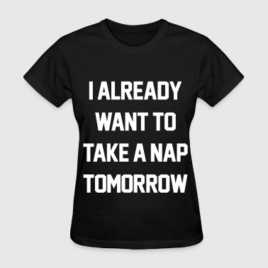 I Already Want To Take A Nap Tomorrow - Women's T-Shirt