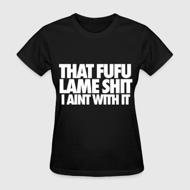 That Fufu Lame Shit I Aint With It - Women's T-Shirt
