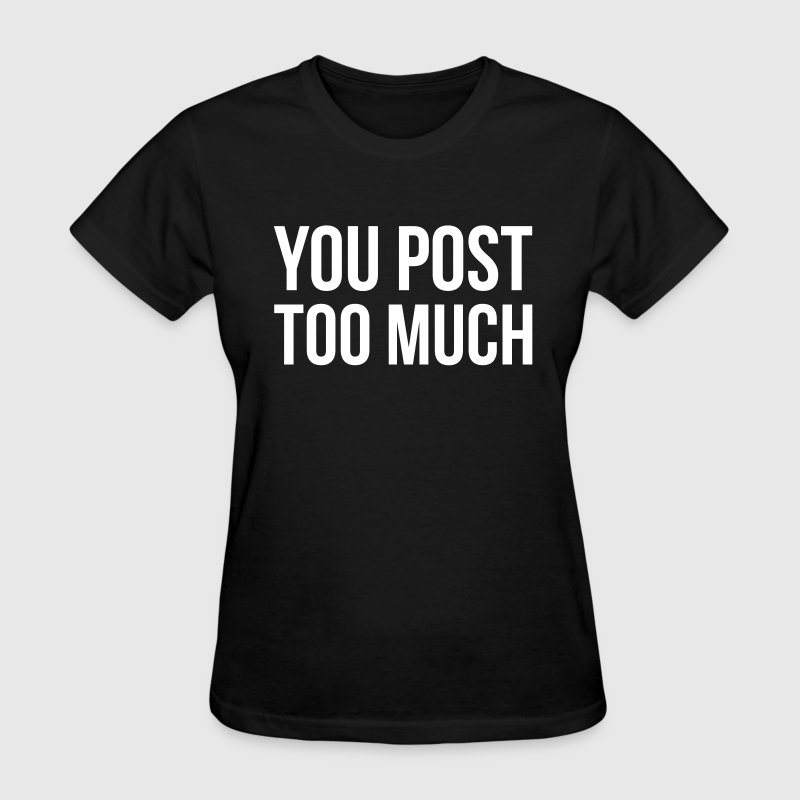 You post too much - Women's T-Shirt