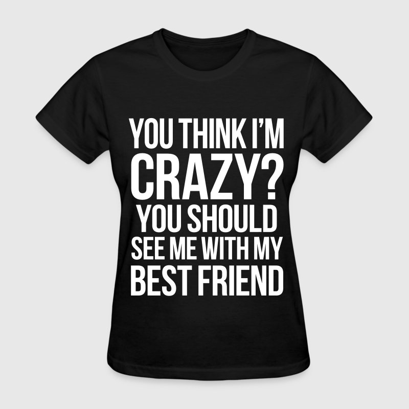 You Think I'm Crazy You Should See Me With My Best - Women's T-Shirt