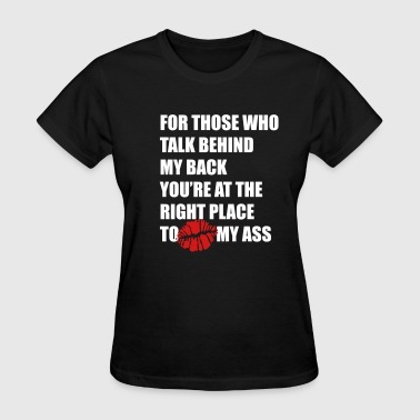 For those who talk behind my back Kiss my ass - Women's T-Shirt