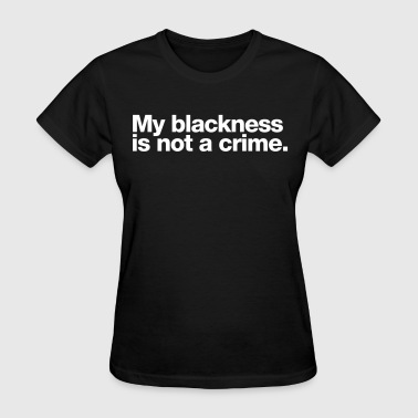 Blackness Is Not A Crime - Women's T-Shirt