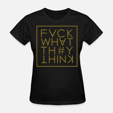 Expression Fuck What They Think - Women's T-Shirt