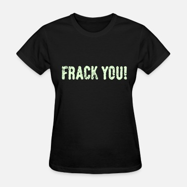 Frack You Frack You! (No Fracking) - Women's T-Shirt