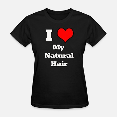 I Love Natural Hair I Love My Natural Hair - Women's T-Shirt