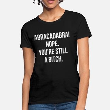 Abracadabra Abracadabra! Nope. You're Still A Bitch FUNNY - Women's T-Shirt
