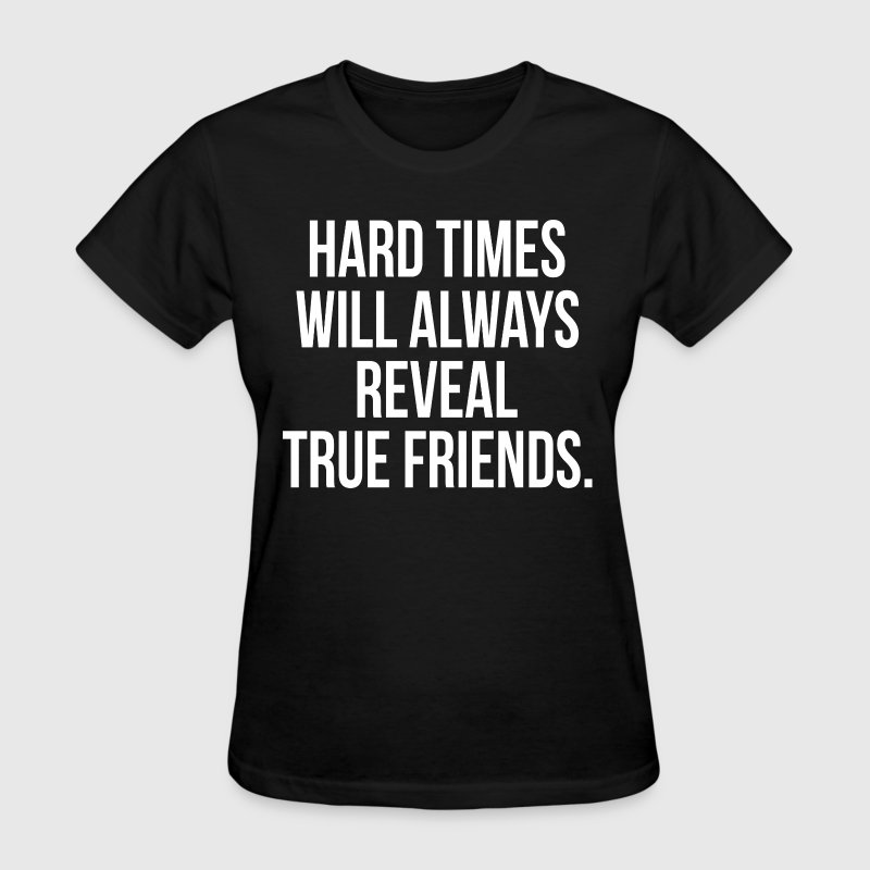 Hard Times Will Always Reveal True Friends Quote - Women's T-Shirt