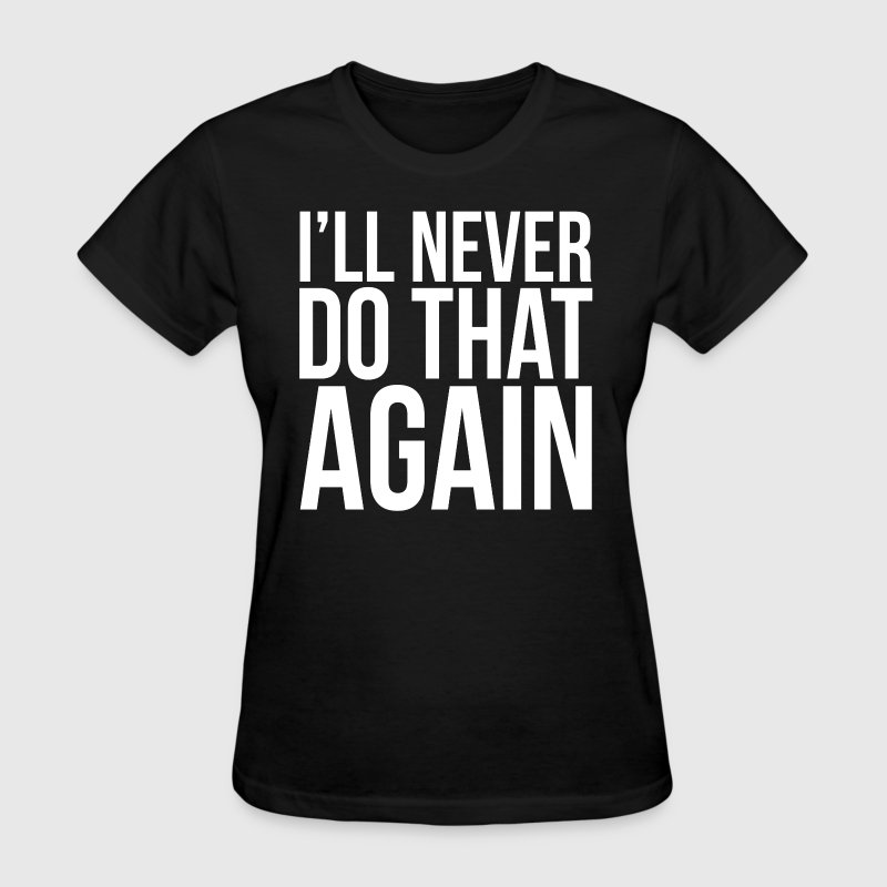 I'll Never Do That Again Quote - Women's T-Shirt