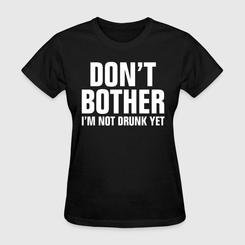 Don't Bother I'm Not Drunk Yet - Women's T-Shirt