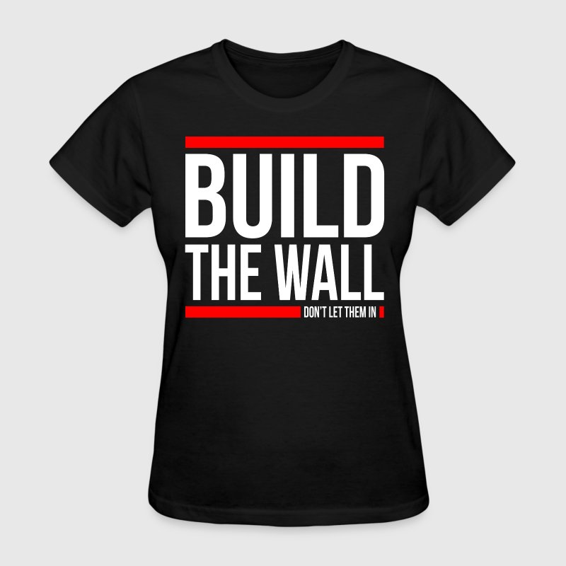 BUILD THE WALL, DON'T LET THEM IN - Women's T-Shirt