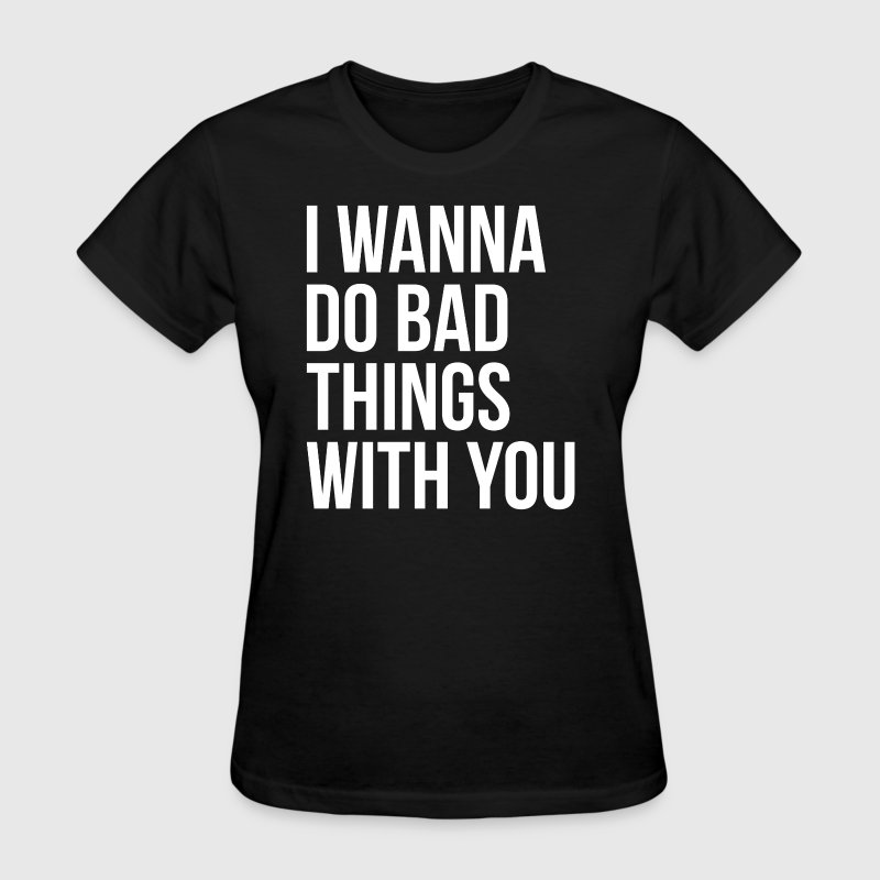 I WANNA DO BAD THINGS WITH YOU - Women's T-Shirt
