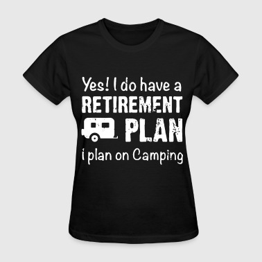 Camping Retirement Plan yes i do have a retirement plan on camping - Women's T-Shirt