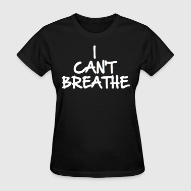 I Cant Breathe I CAN'T BREATHE (Eric Garner Support Tshirt) - Women's T-Shirt