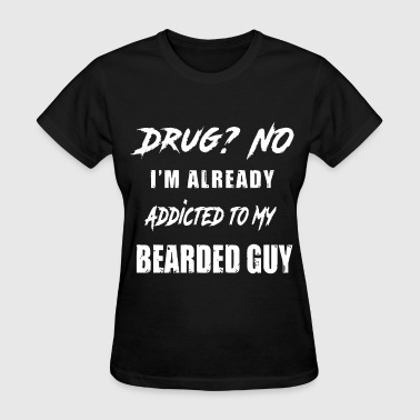 My Anti Drug drug no I am already addicted to my dearded guy hi - Women's T-Shirt