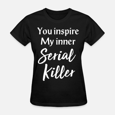 Offensive Meme you inspire my inner serial killer offensive meme - Women's T-Shirt