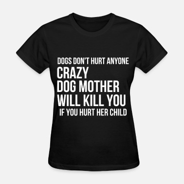 Rude Child dogs don t hurt anyone crazy dog mother will kill - Women's T-Shirt