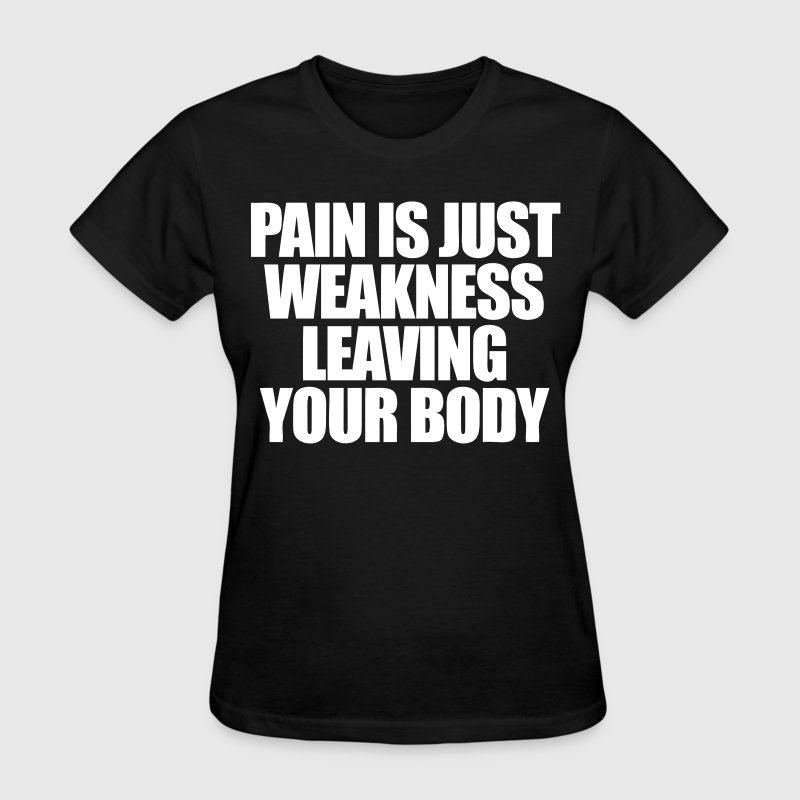 Pain Is Just Weakness Leaving Your Body - Women's T-Shirt