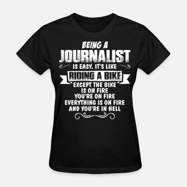 Being A Journalist Is Easy Its Like Riding A Bike Except The Bike Is On Fire Being A Journalist... - Women's T-Shirt