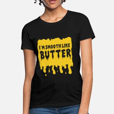 Smooth Butter I'm Smooth Like Butter - Women's T-Shirt