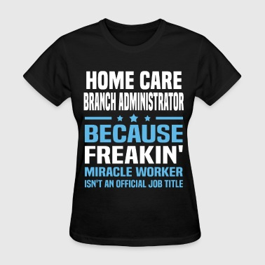Home Care Administrator Funny Home Care Branch Administrator - Women's T-Shirt