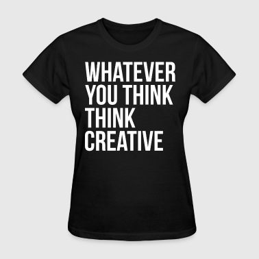 Whatever You Think Think Creative - Women's T-Shirt