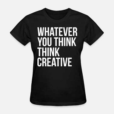 Creative Thinking Whatever You Think Think Creative - Women's T-Shirt