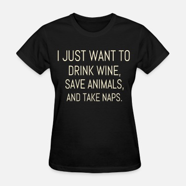 I Just Want To Drink Wine Save Animals And Take Naps Drink Wine Save Animals Take Naps - Women's T-Shirt