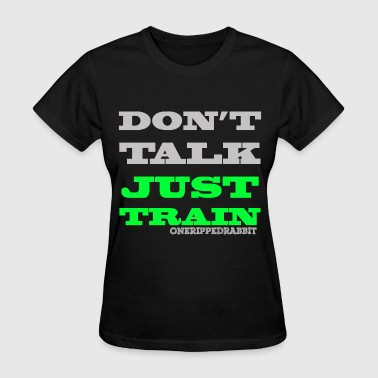 DON'T TALK JUST TRAIN!  by One Ripped Rabbit - Women's T-Shirt