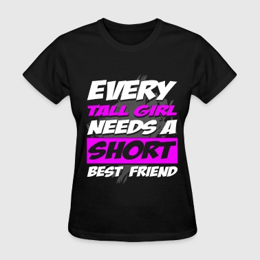 Every Short Girl Needs A Tall Best Friend Best Friend - Every tall girl needs short friend - Women's T-Shirt