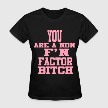 You Are A Non F'N Factor Bitch! - Women's T-Shirt