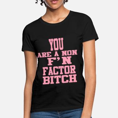 You Are A Non Fucking Factor Bitch You Are A Non F'N Factor Bitch! - Women's T-Shirt