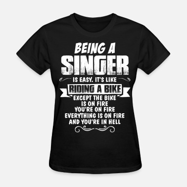 Being An Artist Is Easy Its Like Riding A Bike Except The Bike Is On Fire Being A Singer... - Women's T-Shirt