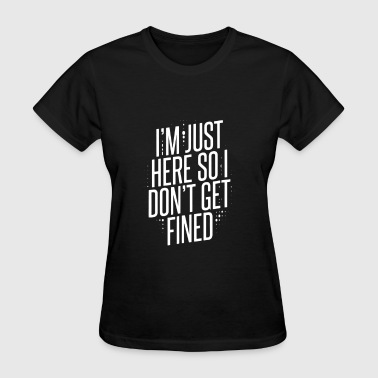 I'm Just Here So I Don t Get Fined T Shirt - Women's T-Shirt