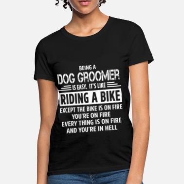 136c36be462c Dog Groomer Funny Dog Groomer - Women's T-Shirt. Women's ...