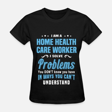 Health Care Worker Home Health Care Worker - Women's T-Shirt