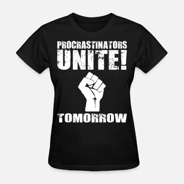 Procrastinators Unite Tomorrow Procrastinators Unite! Tomorrow - Women's T-Shirt
